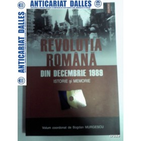 REVOLUTIA ROMANA DIN DECEMBRIE 1989 -Istorie si memorie -Bogdan Murgescu 2007
