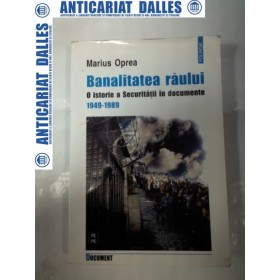 Banalitatea raului -O istorie a Securitatii in documente 1949 - 1989 -Marius Oprea