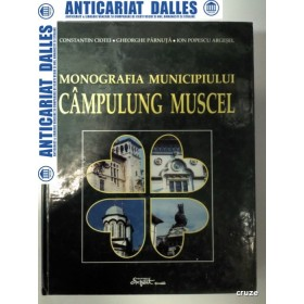 MONOGRAFIA MUNICIPIULUI CAMPULUNG MUSCEL - Constantin Ciotei/Ghe.Parnuta/Ion Popescu Argesel