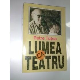 PETRE TUTEA - LUMEA CA TEATRU