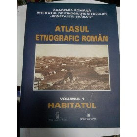 ATLASUL ETNOGRAFIC ROMAN - volumul 1-HABITATUL
