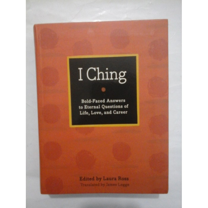 I  Ching  -  THE  BOOK  OF  CHANCES   Bold-Faced  Answers  to  Eternal   Questions  of  Life,  Love  and  Career  -  EDITED  by  Laura Ross