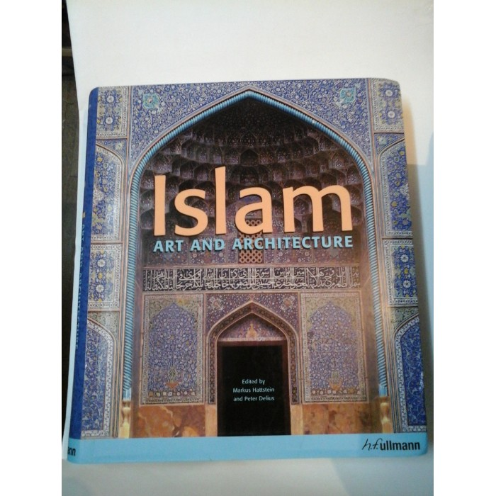 ISLAM ART AND ARCHITECTURE - Edited by Markus Hattstein and Peter Delius